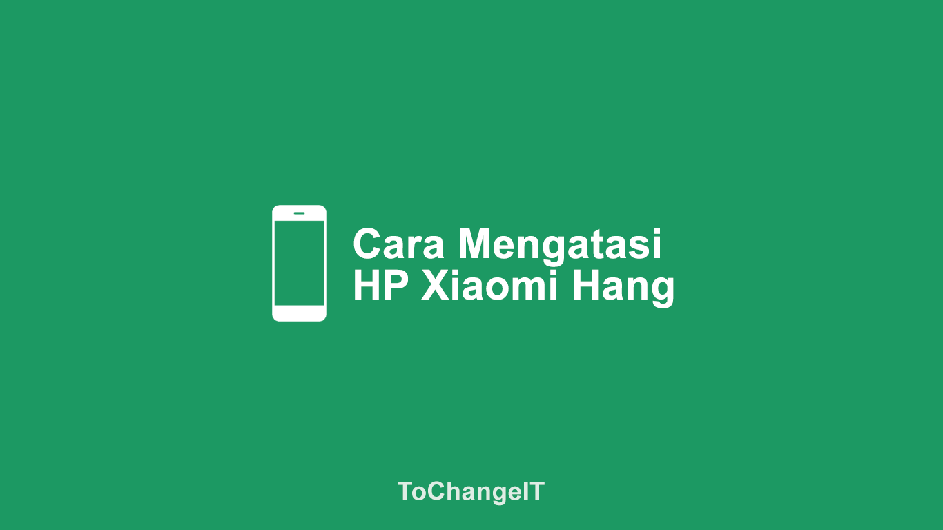 Cara Mengatasi HP Xiaomi Hang